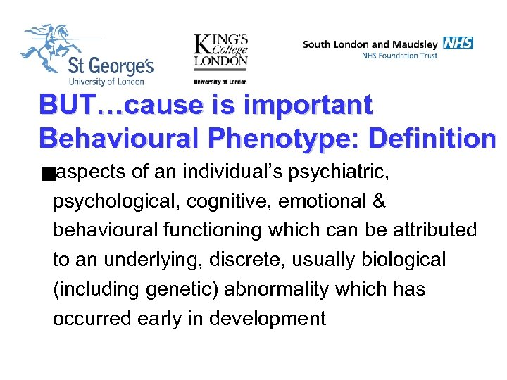 BUT…cause is important Behavioural Phenotype: Definition gaspects of an individual's psychiatric, psychological, cognitive, emotional