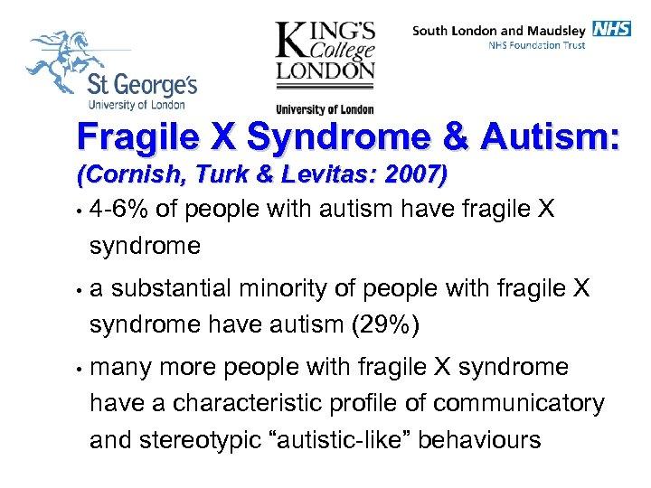Fragile X Syndrome & Autism: (Cornish, Turk & Levitas: 2007) • 4 -6% of