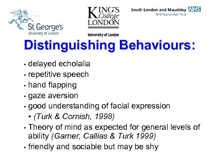 Distinguishing Behaviours: • • delayed echolalia repetitive speech hand flapping gaze aversion good understanding