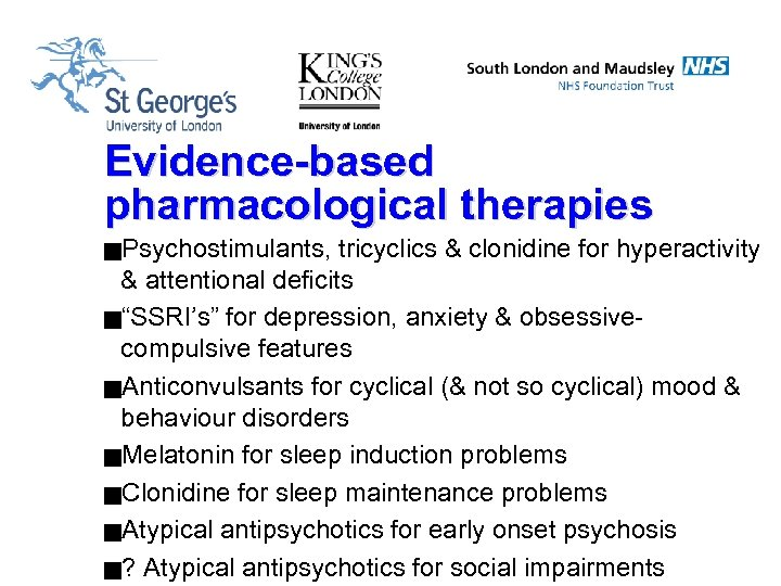 """Evidence-based pharmacological therapies g. Psychostimulants, tricyclics & clonidine for hyperactivity & attentional deficits g""""SSRI's"""""""