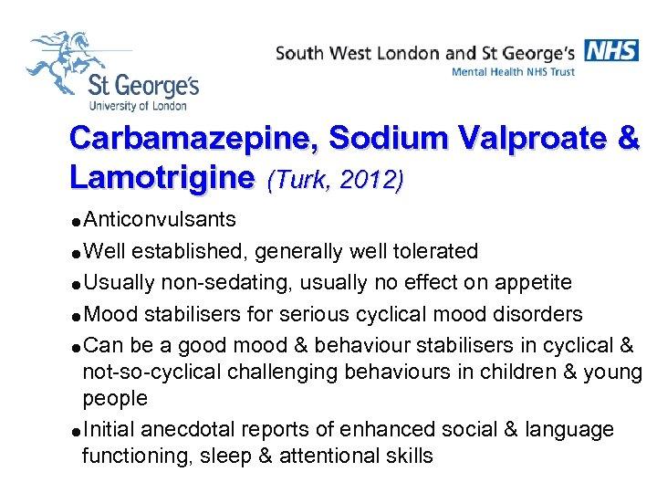Carbamazepine, Sodium Valproate & Lamotrigine (Turk, 2012) =Anticonvulsants =Well established, generally well tolerated =Usually