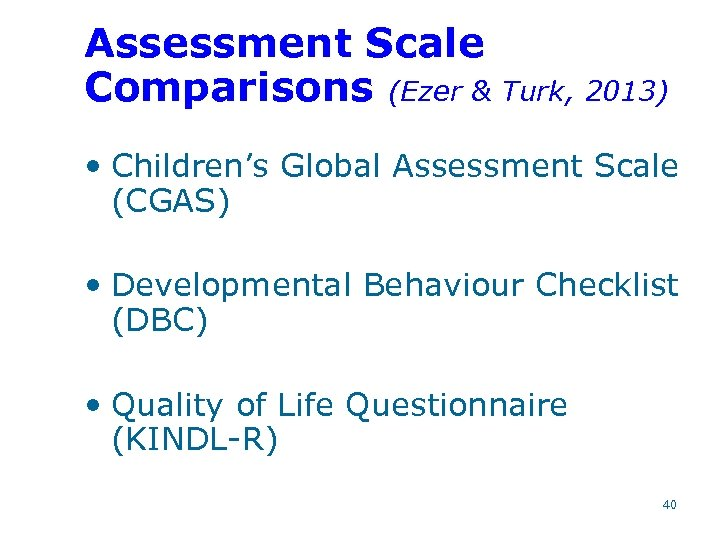Assessment Scale Comparisons (Ezer & Turk, 2013) • Children's Global Assessment Scale (CGAS) •