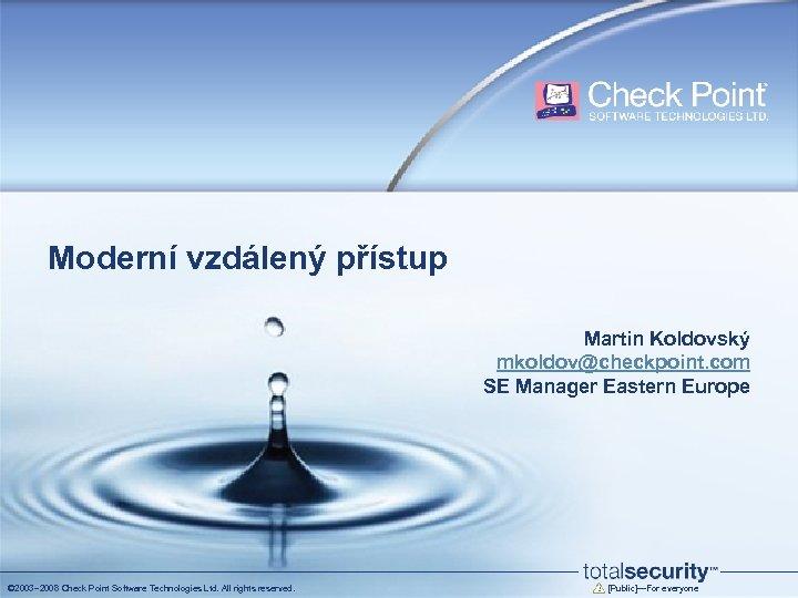 Moderní vzdálený přístup Martin Koldovský mkoldov@checkpoint. com SE Manager Eastern Europe © 2003– 2008