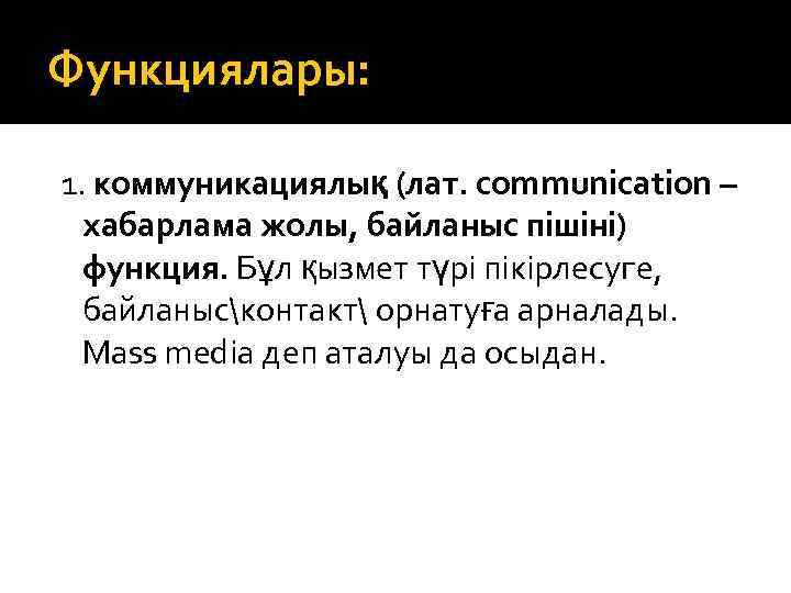 Функциялары: 1. коммуникациялық (лат. communication – хабарлама жолы, байланыс пішіні) функция. Бұл қызмет түрі