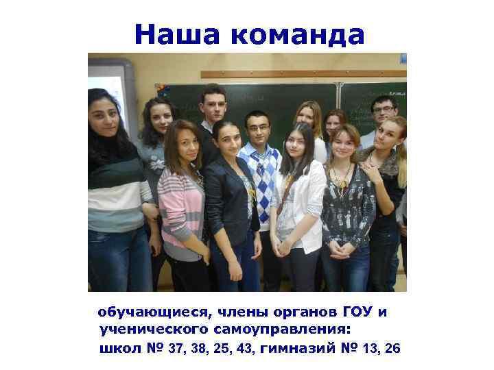 Наша команда обучающиеся, члены органов ГОУ и ученического самоуправления: школ № 37, 38, 25,