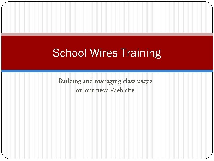 School Wires Training Building and managing class pages on our new Web site