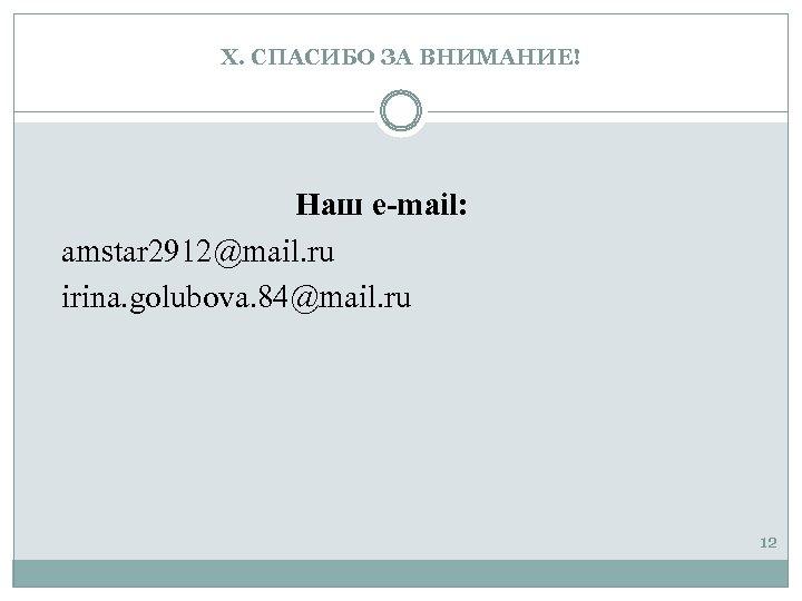 X. СПАСИБО ЗА ВНИМАНИЕ! Наш e-mail: amstar 2912@mail. ru irina. golubova. 84@mail. ru 12