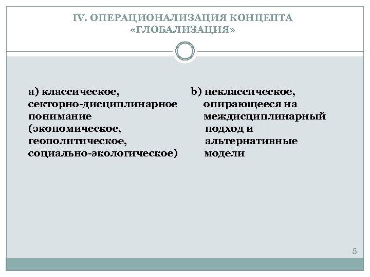 IV. ОПЕРАЦИОНАЛИЗАЦИЯ КОНЦЕПТА «ГЛОБАЛИЗАЦИЯ» a) классическое, секторно-дисциплинарное понимание (экономическое, геополитическое, социально-экологическое) b) неклассическое, опирающееся