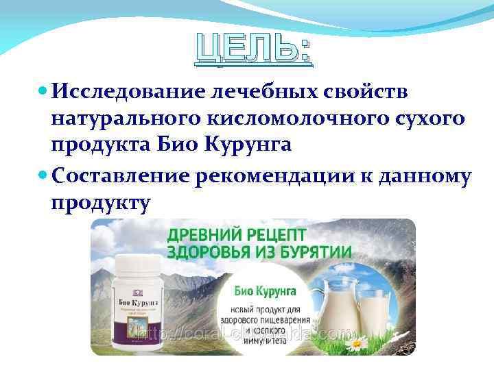 ЦЕЛЬ: Исследование лечебных свойств натурального кисломолочного сухого продукта Био Курунга Составление рекомендации к данному