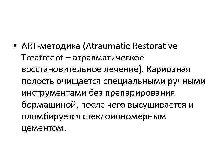 • ART-методика (Atraumatic Restorative Treatment – атравматическое восстановительное лечение). Кариозная полость очищается специальными