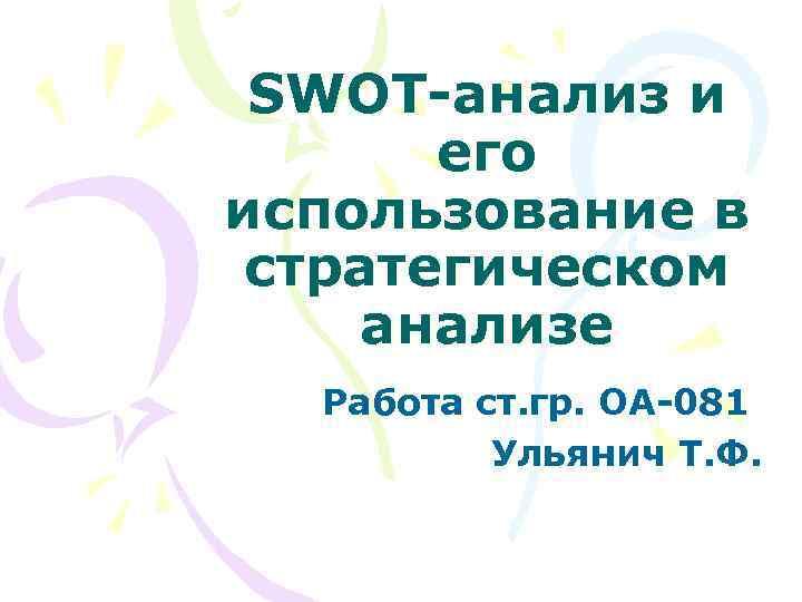 SWOT-анализ и его использование в стратегическом анализе Работа ст. гр. ОА-081 Ульянич Т. Ф.