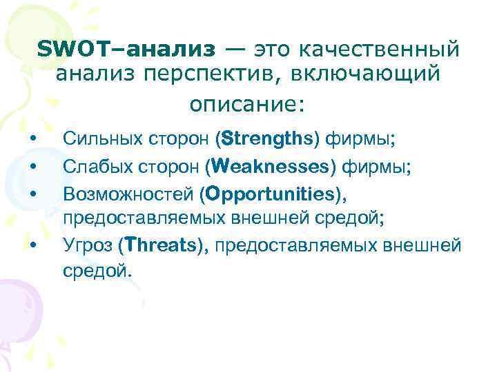 SWOT–анализ — это качественный анализ перспектив, включающий описание: • • Сильных сторон (Strengths) фирмы;