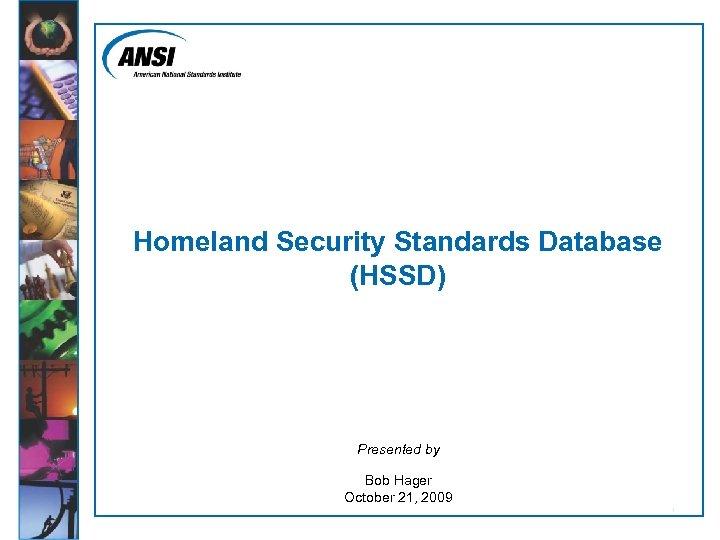 Homeland Security Standards Database (HSSD) Presented by Bob Hager October 21, 2009 1