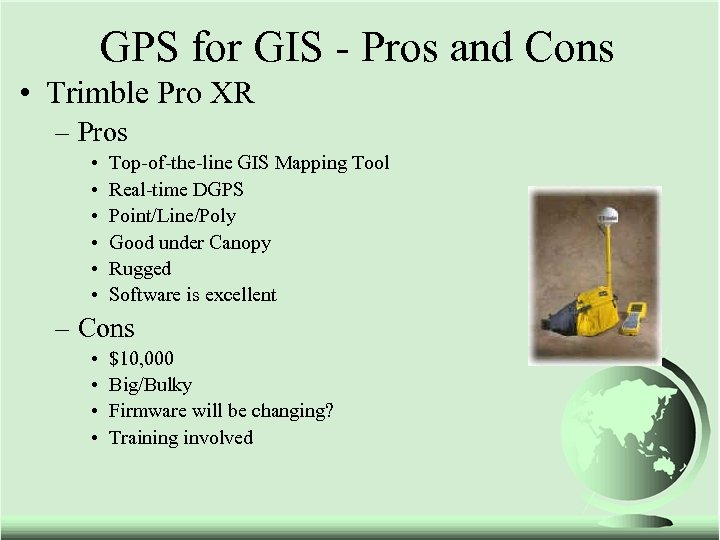 GPS for GIS - Pros and Cons • Trimble Pro XR – Pros •
