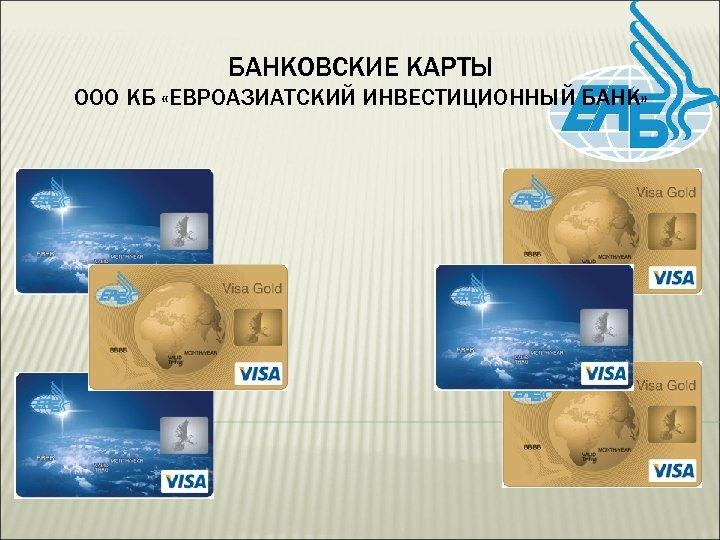 БАНКОВСКИЕ КАРТЫ ООО КБ «ЕВРОАЗИАТСКИЙ ИНВЕСТИЦИОННЫЙ БАНК»