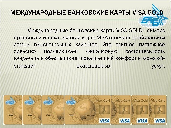 МЕЖДУНАРОДНЫЕ БАНКОВСКИЕ КАРТЫ VISA GOLD Международные банковские карты VISA GOLD - символ престижа и