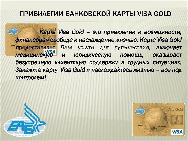 ПРИВИЛЕГИИ БАНКОВСКОЙ КАРТЫ VISA GOLD Карта Visa Gold – это привилегии и возможности, финансовая
