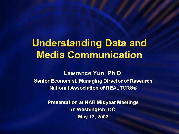 Understanding Data and Media Communication Lawrence Yun, Ph. D. Senior Economist, Managing Director of