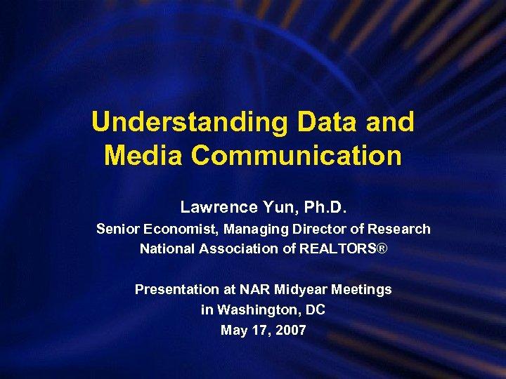 Understanding Data and Media Communication Lawrence Yun, Ph. D. Senior Economist, Managing Director of