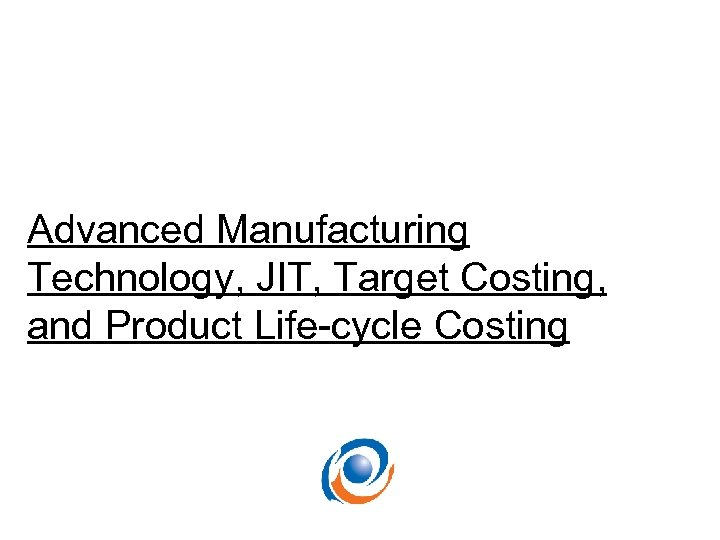Advanced Manufacturing Technology, JIT, Target Costing, and Product Life-cycle Costing