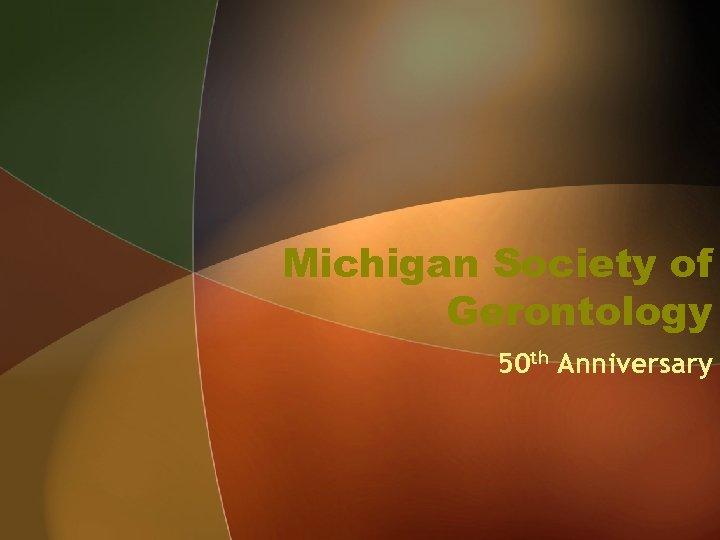 Michigan Society of Gerontology 50 th Anniversary