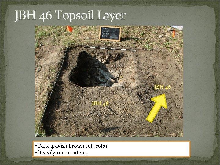 JBH 46 Topsoil Layer JBH 46 JBH 48 • Dark grayish brown soil color