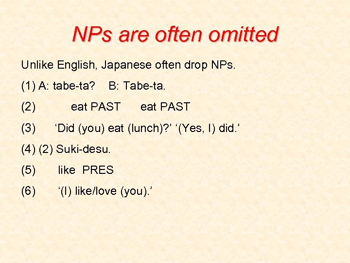 NPs are often omitted Unlike English, Japanese often drop NPs. (1) A: tabe-ta? (2)