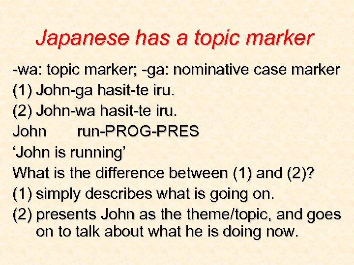 Japanese has a topic marker -wa: topic marker; -ga: nominative case marker (1) John-ga