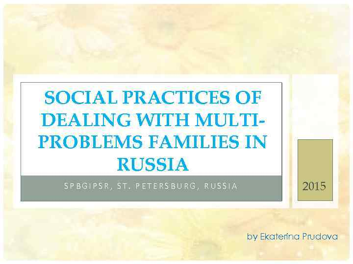 SOCIAL PRACTICES OF DEALING WITH MULTIPROBLEMS FAMILIES IN RUSSIA SPBGIPSR, ST. PETERSBURG, RUSSIA 2015
