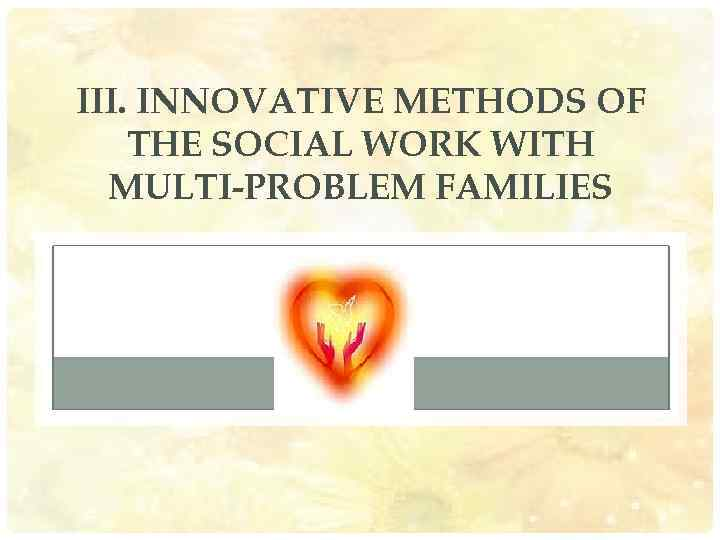 III. INNOVATIVE METHODS OF THE SOCIAL WORK WITH MULTI-PROBLEM FAMILIES