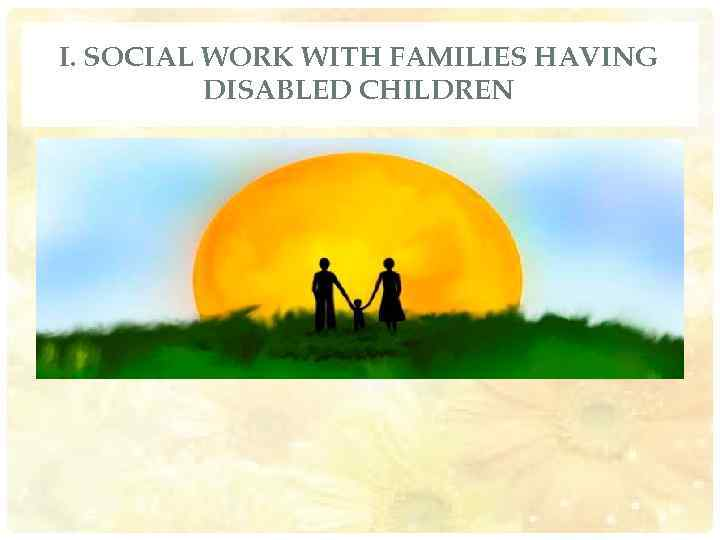 I. SOCIAL WORK WITH FAMILIES HAVING DISABLED CHILDREN