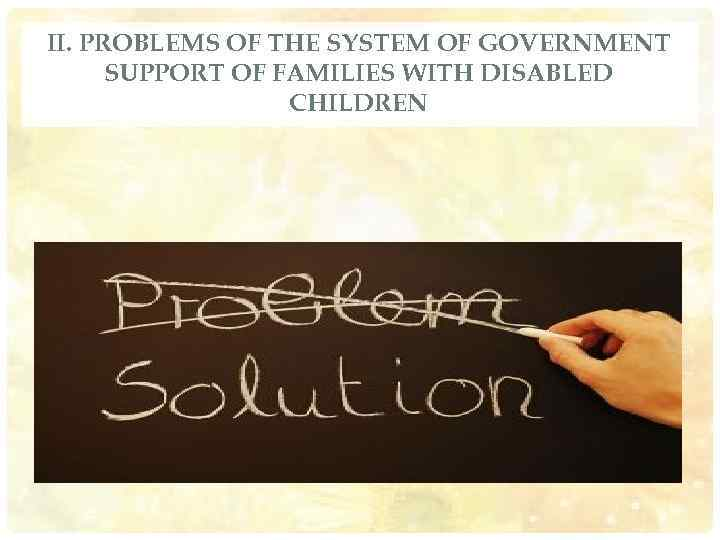 II. PROBLEMS OF THE SYSTEM OF GOVERNMENT SUPPORT OF FAMILIES WITH DISABLED CHILDREN