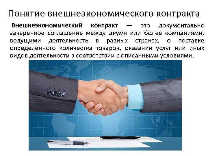 Понятие внешнеэкономического контракта Внешнеэкономический контракт — это документально заверенное соглашение между двумя или более
