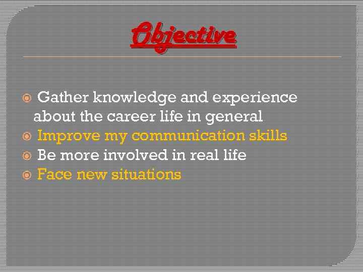 Objective Gather knowledge and experience about the career life in general Improve my communication