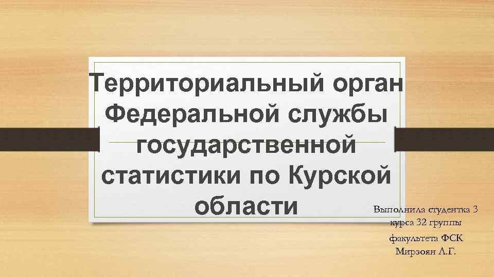 Территориальный орган Федеральной службы государственной статистики по Курской Выполнила студентка 3 области курса 32