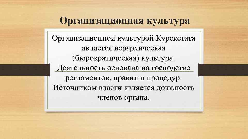 Организационная культура Организационной культурой Курскстата является иерархическая (бюрократическая) культура. Деятельность основана на господстве регламентов,