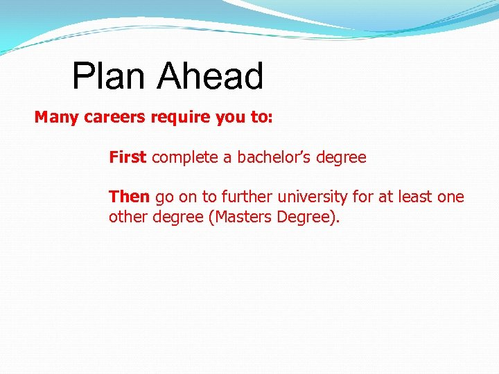 Plan Ahead Many careers require you to: First complete a bachelor's degree Then go