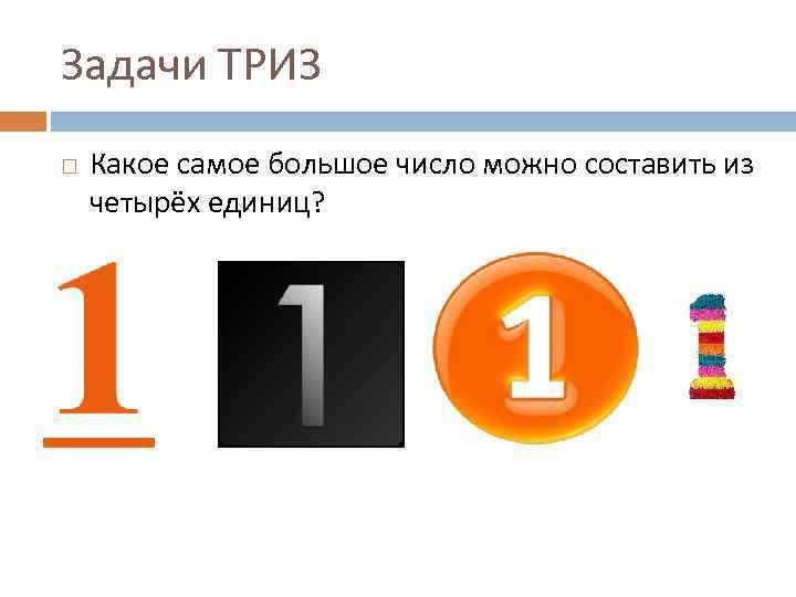 Задачи ТРИЗ Какое самое большое число можно составить из четырёх единиц?