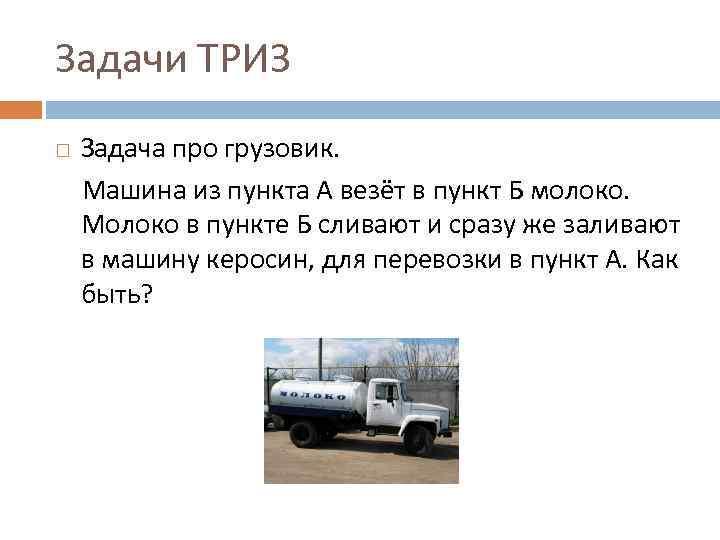 Задачи ТРИЗ Задача про грузовик. Машина из пункта А везёт в пункт Б молоко.