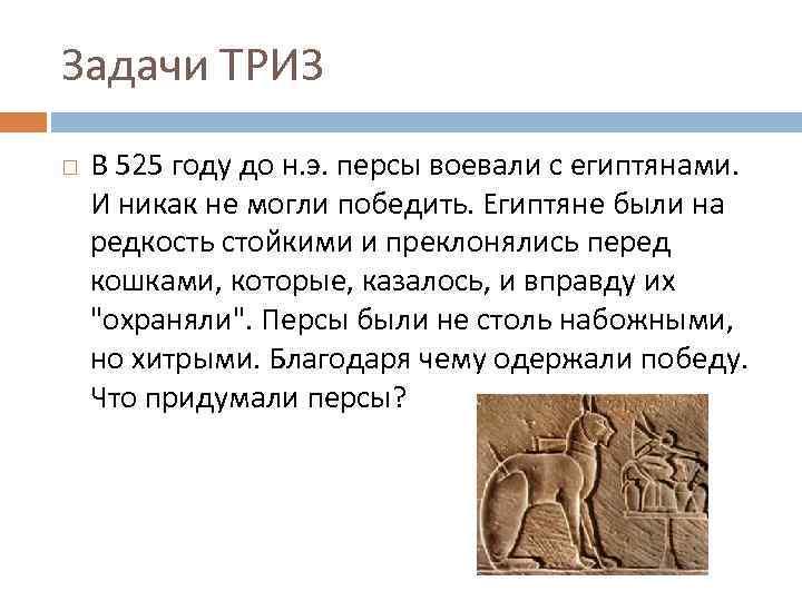 Задачи ТРИЗ В 525 году до н. э. персы воевали с египтянами. И никак