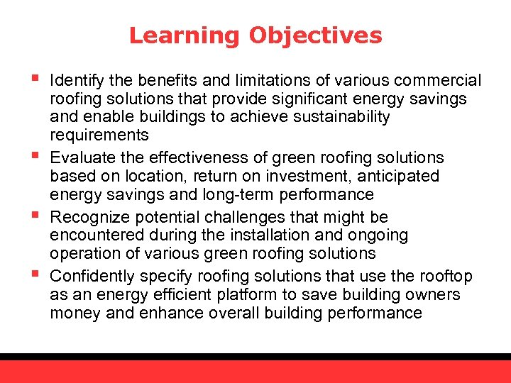 Learning Objectives § § Identify the benefits and limitations of various commercial roofing solutions