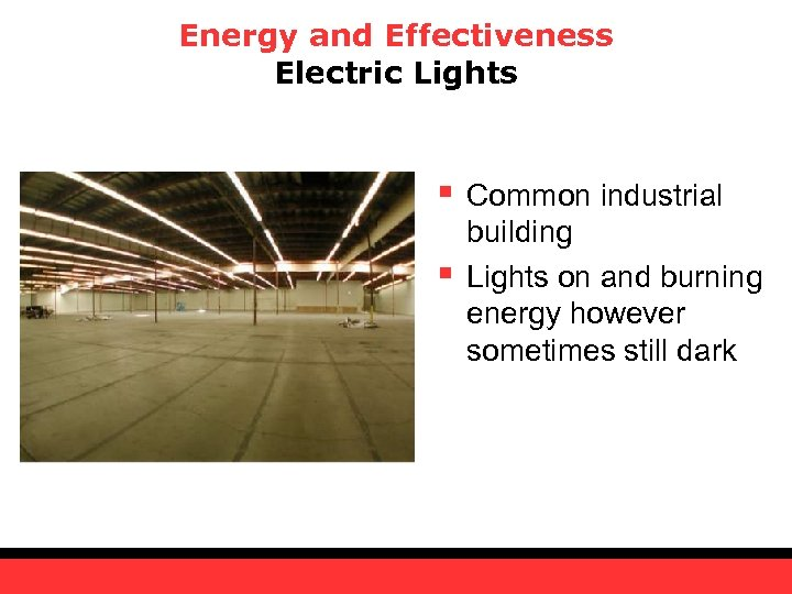 Energy and Effectiveness Electric Lights § § Common industrial building Lights on and burning
