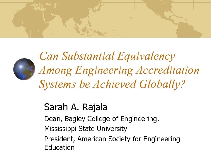 Can Substantial Equivalency Among Engineering Accreditation Systems be Achieved Globally? Sarah A. Rajala Dean,