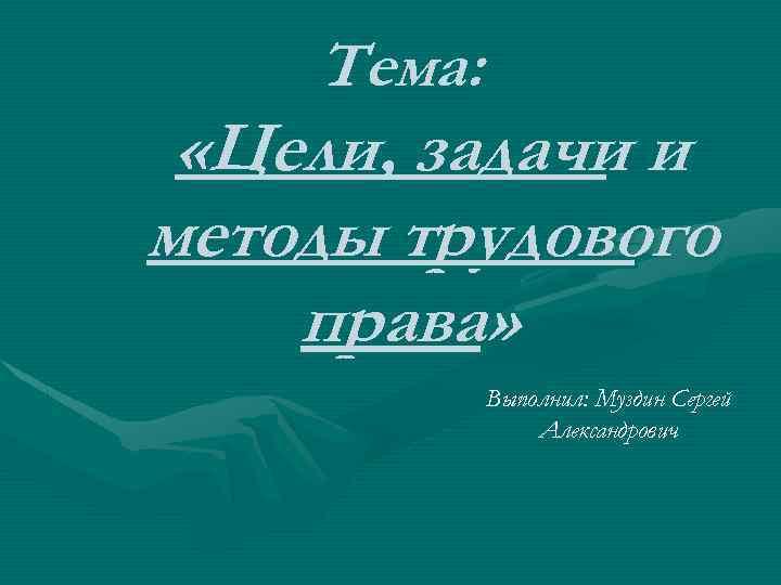 Тема: «Цели, задачи и методы трудового права» Выполнил: Муздин Сергей Александрович