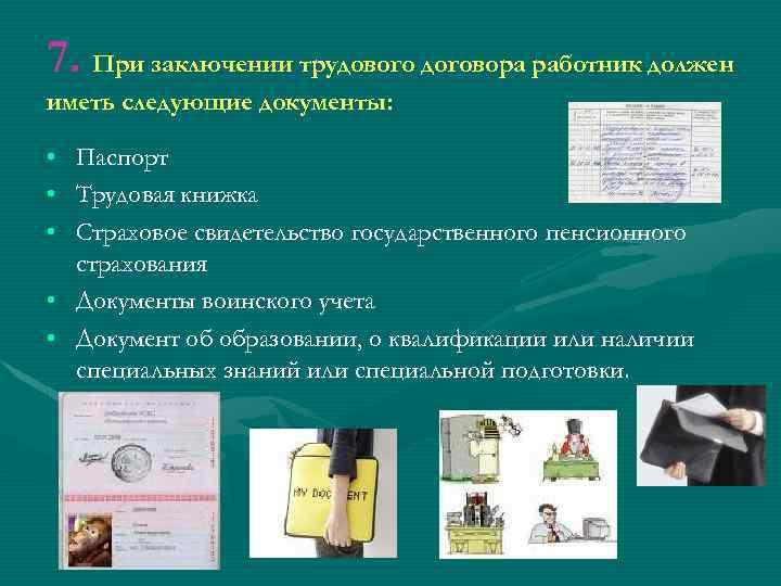 7. При заключении трудового договора работник должен иметь следующие документы: • • • Паспорт