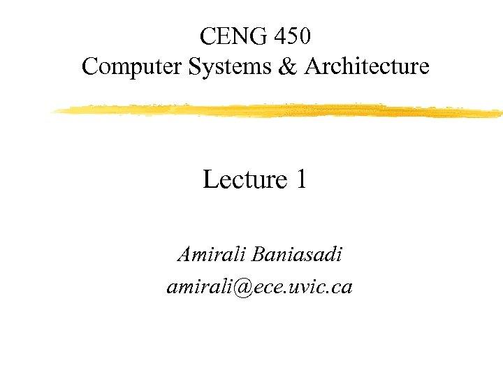CENG 450 Computer Systems & Architecture Lecture 1 Amirali Baniasadi amirali@ece. uvic. ca