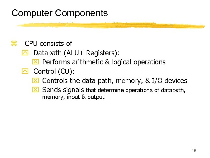 Computer Components z CPU consists of y Datapath (ALU+ Registers): x Performs arithmetic &