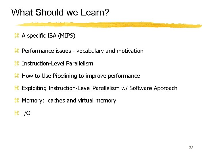 What Should we Learn? z A specific ISA (MIPS) z Performance issues - vocabulary