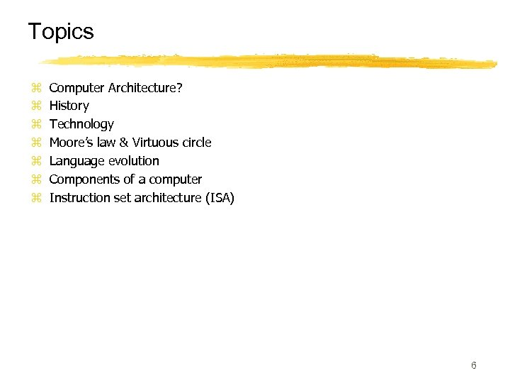 Topics z z z z Computer Architecture? History Technology Moore's law & Virtuous circle