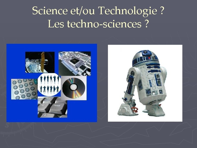 Science et/ou Technologie ? Les techno-sciences ?